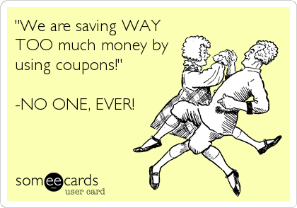 """We are saving WAY TOO much money by using coupons!""  -NO ONE, EVER!"