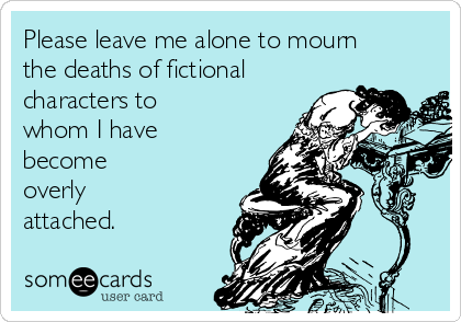 Please leave me alone to mourn the deaths of fictional characters to whom I have become overly attached.