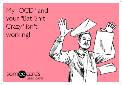 """My """"OCD"""" and your """"Bat-Shit Crazy"""" isn't working!"""