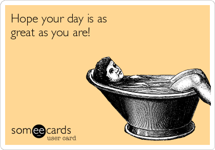 Hope Your Day Is As Great As You Are Courtesy Hello Ecard