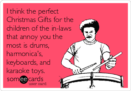 I think the perfect Christmas Gifts for the  children of the in-laws that annoy you the most is drums, harmonica's, keyboards, and karaoke toys.