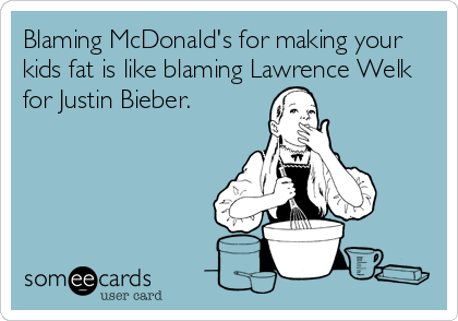 Blaming McDonald's for making your kids fat is like blaming Lawrence Welk for Justin Bieber.