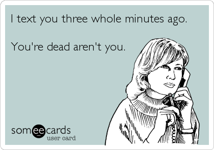 I text you three whole minutes ago.       You're dead aren't you.