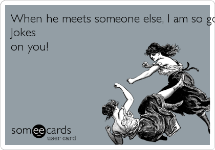 When he meets someone else, I am so going to laugh it up! You don't even know him BITCH!Jokeson you!