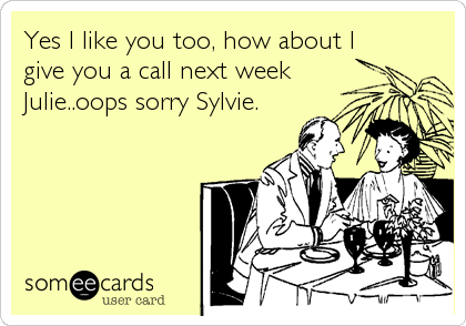 Yes I like you too, how about I give you a call next week Julie..oops sorry Sylvie.