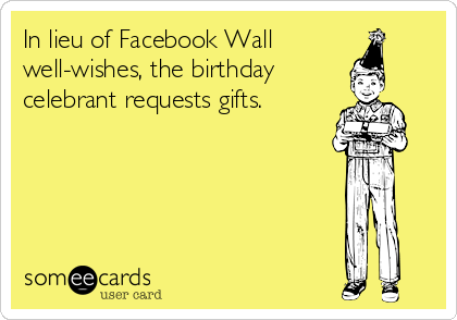 In lieu of Facebook Wall  well-wishes, the birthday  celebrant requests gifts.