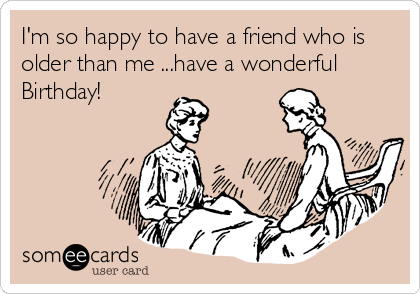 I'm so happy to have a friend who is older than me ...have a wonderful Birthday!