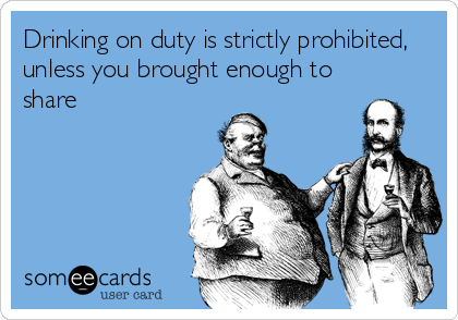 Drinking on duty is strictly prohibited, unless you brought enough to share