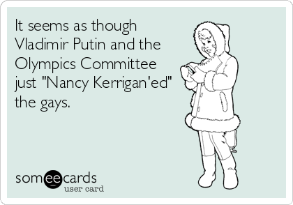 """It seems as though Vladimir Putin and the Olympics Committee just """"Nancy Kerrigan'ed"""" the gays."""