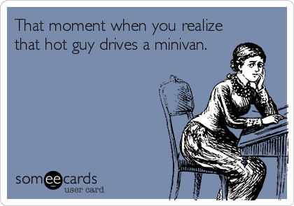 That moment when you realize that hot guy drives a minivan.