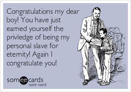 Congratulations my dear boy! You have just earned yourself the  privledge of being my personal slave for eternity! Again I congratulate you!