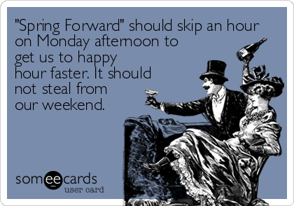 """Spring Forward"" should skip an hour on Monday afternoon to get us to happy hour faster. It should not steal from our weekend."