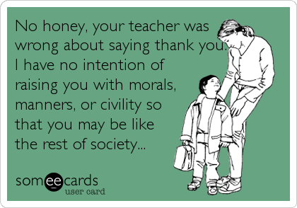 No honey, your teacher was wrong about saying thank you. I have no intention of raising you with morals, manners, or civility so that you may be like the rest of society...