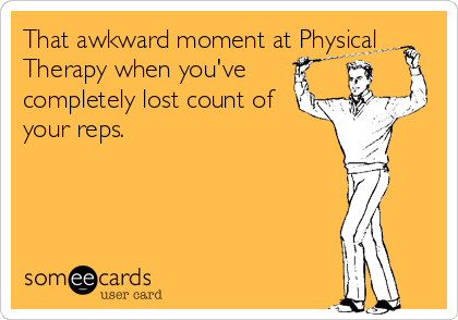 That awkward moment at Physical Therapy when you've completely lost count of your reps.