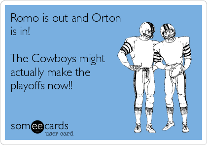 Romo is out and Orton is in!  The Cowboys might actually make the playoffs now!!