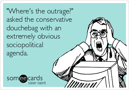 """Where's the outrage?"" asked the conservative douchebag with an extremely obvious sociopolitical agenda."