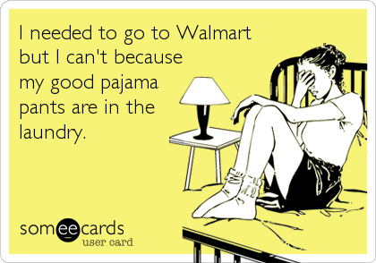 I needed to go to Walmart but I can't because my good pajama pants are in the laundry.