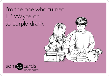 I'm the one who turned  Lil' Wayne on to purple drank