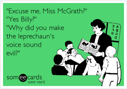 """""""Excuse me, Miss McGrath?"""" """"Yes Billy?"""" """"Why did you make the leprechaun's voice sound evil?"""""""