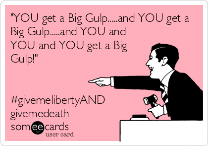 """YOU get a Big Gulp.....and YOU get a Big Gulp.....and YOU and YOU and YOU get a Big Gulp!""   #givemelibertyAND givemedeath"