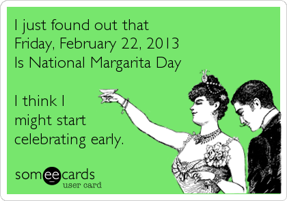 I just found out that  Friday, February 22, 2013 Is National Margarita Day  I think I might start celebrating early.