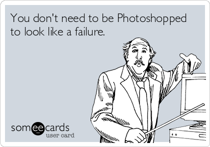 You don't need to be Photoshopped to look like a failure.