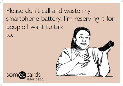 Please don't call and waste my smartphone battery, I'm reserving it for people I want to talk to.