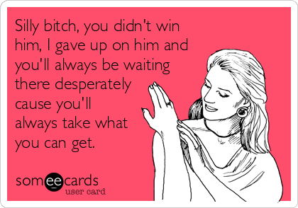 Silly bitch, you didn't win him, I gave up on him and you'll always be waiting there desperately cause you'll always take what you can get.