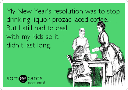 My New Year's resolution was to stop drinking liquor-prozac laced coffee... But I still had to deal with my kids so it didn't last long.