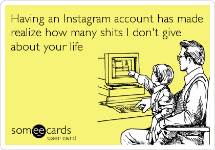 Having an Instagram account has made realize how many shits I don't give about your life