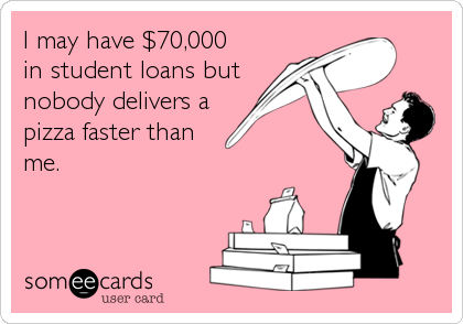 I may have $70,000   in student loans but nobody delivers a pizza faster than   me.