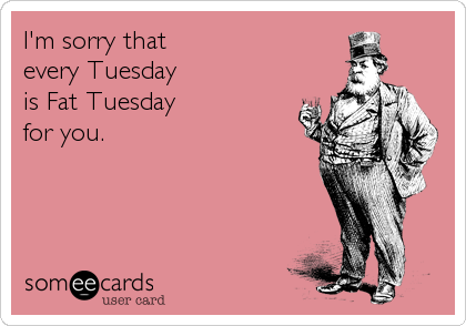 I'm sorry that  every Tuesday is Fat Tuesday for you.