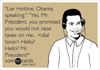 """Liar Hotline, Obama speaking."" ""Yes, Mr. President, you promised you would not raise taxes on me... <dial tone> Hello? Hello? Mr. President?"""