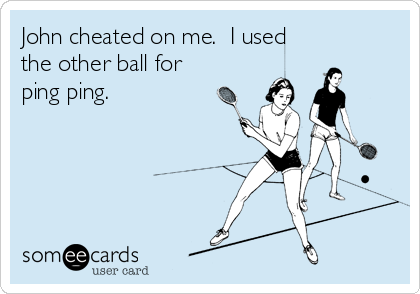 John cheated on me.  I used the other ball for ping ping.