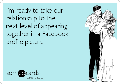 I'm ready to take our relationship to the next level of appearing together in a Facebook profile picture.