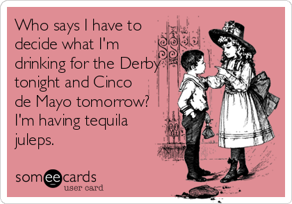Who says I have to decide what I'm drinking for the Derby tonight and Cinco de Mayo tomorrow? I'm having tequila juleps.