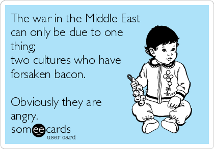The war in the Middle East can only be due to one thing;  two cultures who have forsaken bacon.  Obviously they are angry.