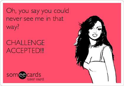 Oh, you say you could never see me in that way?   CHALLENGE ACCEPTED!!!