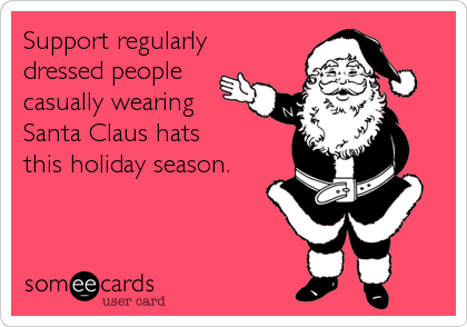 Support regularly dressed people casually wearing Santa Claus hats this holiday season.