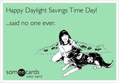 Happy Daylight Savings Time Day Said No One Ever