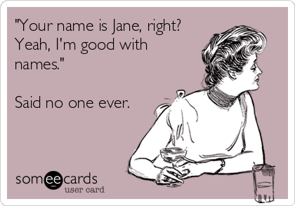 """Your name is Jane, right? Yeah, I'm good with names.""  Said no one ever."