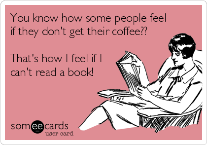 You know how some people feel if they don't get their coffee??  That's how I feel if I can't read a book!