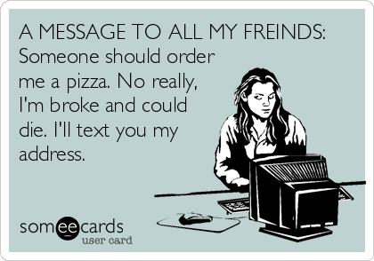A MESSAGE TO ALL MY FREINDS: Someone should order me a pizza. No really, I'm broke and could die. I'll text you my address.