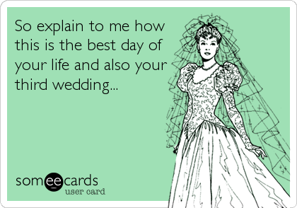 So explain to me how this is the best day of your life and also your third wedding...