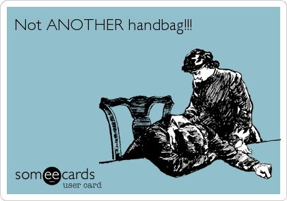 Not ANOTHER handbag!!!