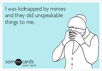 I was kidnapped by mimes and they did unspeakable things to me.