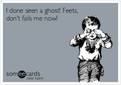 I done seen a ghost! Feets, don't fails me now!