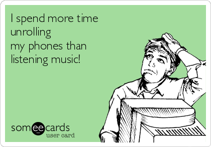 I spend more time unrolling my phones than  listening music!