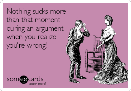 Nothing sucks more than that moment during an argument when you realize you're wrong!