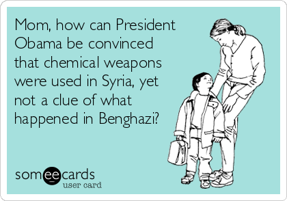 Mom, how can President Obama be convinced  that chemical weapons were used in Syria, yet not a clue of what happened in Benghazi?